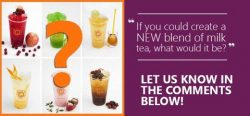 [Each A Cup] We'd love to hear it from you!If you could create new NEW flavour or blend of milk tea,