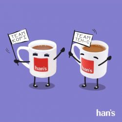 [Han's] Are you a fan of our kopi and teh-si?