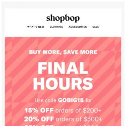 [Shopbop] FINAL HOURS! Get up to 25% off your order with code GOBIG18