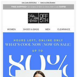 [Saks OFF 5th] HOURS LEFT: up to 80% OFF! + We picked styles just for YOU!