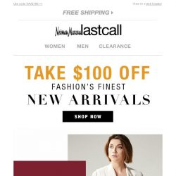 [Last Call] BIG names, NEW arrivals | save $100 off $200+ purchase